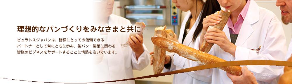 理想的なパンづくりをみなさまと共に…ピュラトスジャパンは、皆様にとっての信頼できるパートナーとして常にともに歩み、製パン・製菓に関わる皆様のビジネスをサポートすることに情熱を注いでいます。